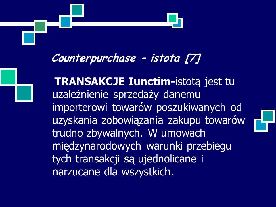Counterpurchase – istota [7] TRANSAKCJE Iunctim-istotą jest tu uzależnienie sprzedaży danemu importerowi towarów poszukiwanych od uzyskania zobowiązania zakupu towarów trudno zbywalnych.