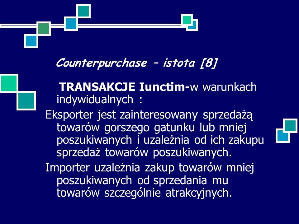 Counterpurchase – istota [8] TRANSAKCJE Iunctim-w warunkach indywidualnych : Eksporter jest zainteresowany sprzedażą towarów gorszego gatunku lub mniej poszukiwanych i uzależnia od ich zakupu sprzedaż towarów poszukiwanych.
