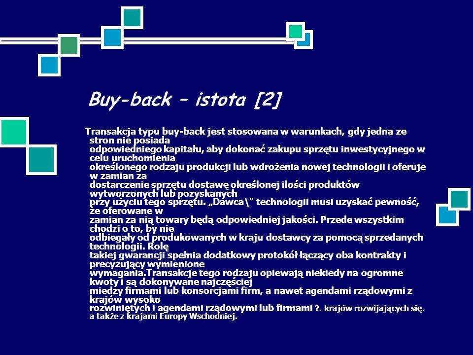 Buy-back – istota [2] Transakcja typu buy-back jest stosowana w warunkach, gdy jedna ze stron nie posiada odpowiedniego kapitału, aby dokonać zakupu sprzętu inwestycyjnego w celu uruchomienia określonego rodzaju produkcji lub wdrożenia nowej technologii i oferuje w zamian za dostarczenie sprzętu dostawę określonej ilości produktów wytworzonych lub pozyskanych przy użyciu tego sprzętu.