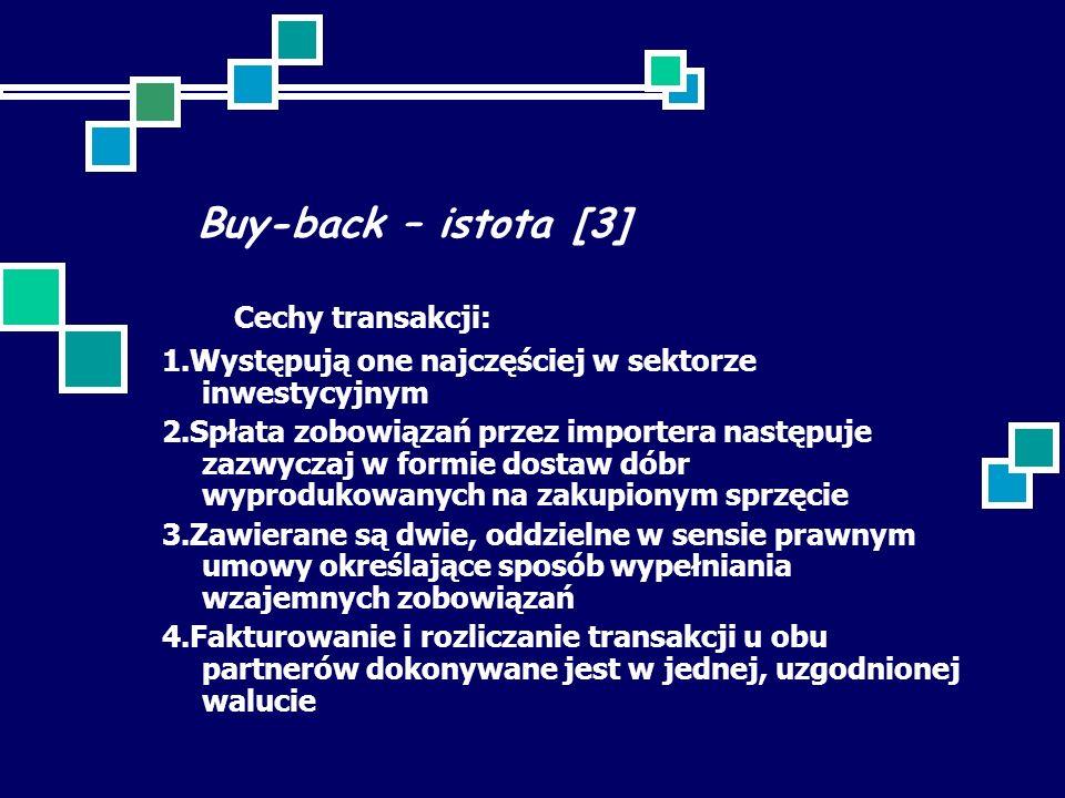 Buy-back – istota [3] Cechy transakcji: 1.Występują one najczęściej w sektorze inwestycyjnym 2.Spłata zobowiązań przez importera następuje zazwyczaj w formie dostaw dóbr wyprodukowanych na zakupionym sprzęcie 3.Zawierane są dwie, oddzielne w sensie prawnym umowy określające sposób wypełniania wzajemnych zobowiązań 4.Fakturowanie i rozliczanie transakcji u obu partnerów dokonywane jest w jednej, uzgodnionej walucie