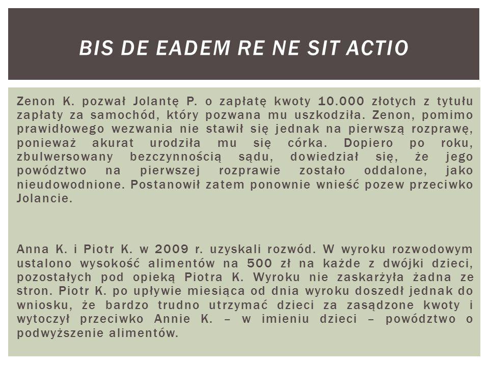Zenon K. pozwał Jolantę P. o zapłatę kwoty 10.000 złotych z tytułu zapłaty za samochód, który pozwana mu uszkodziła. Zenon, pomimo prawidłowego wezwan