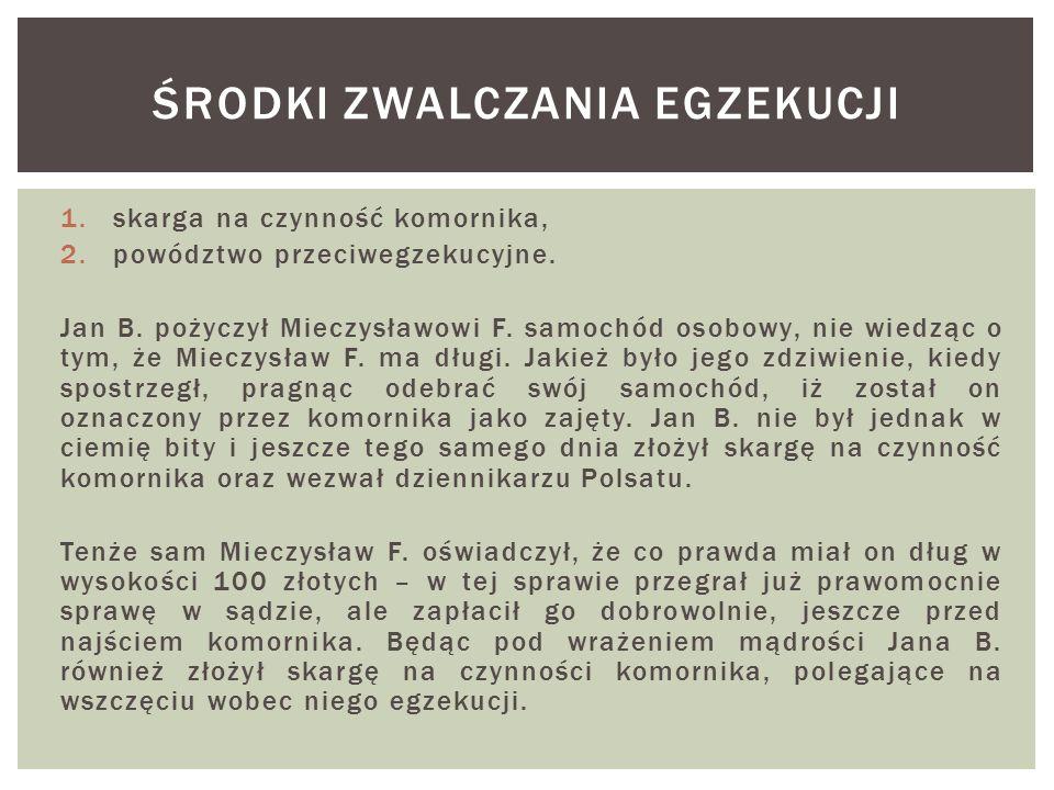 1.skarga na czynność komornika, 2.powództwo przeciwegzekucyjne. Jan B. pożyczył Mieczysławowi F. samochód osobowy, nie wiedząc o tym, że Mieczysław F.
