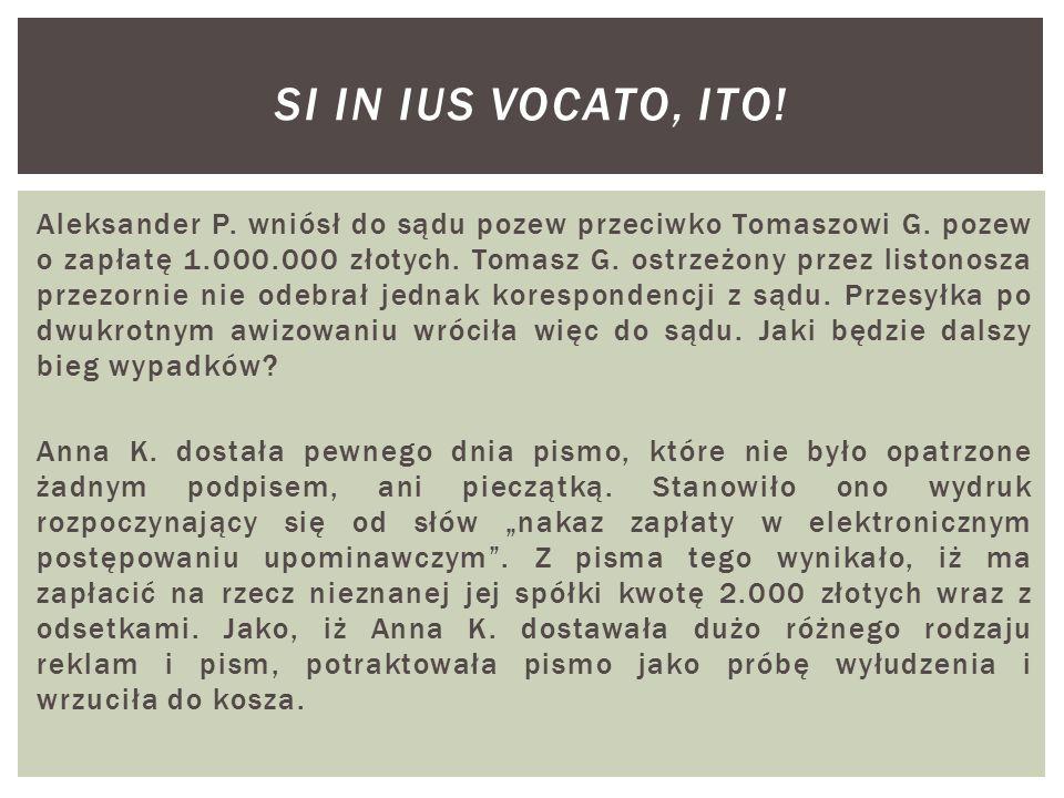 Aleksander P. wniósł do sądu pozew przeciwko Tomaszowi G. pozew o zapłatę 1.000.000 złotych. Tomasz G. ostrzeżony przez listonosza przezornie nie odeb