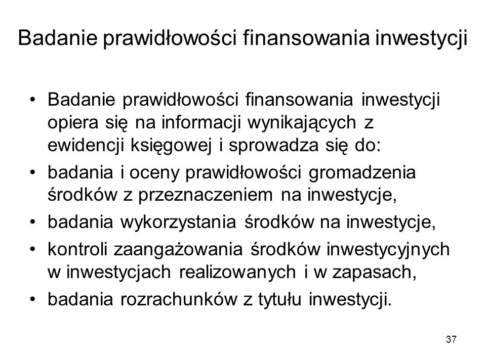 37 Badanie prawidłowości finansowania inwestycji Badanie prawidłowości finansowania inwestycji opiera się na informacji wynikających z ewidencji księgowej i sprowadza się do: badania i oceny prawidłowości gromadzenia środków z przeznaczeniem na inwestycje, badania wykorzystania środków na inwestycje, kontroli zaangażowania środków inwestycyjnych w inwestycjach realizowanych i w zapasach, badania rozrachunków z tytułu inwestycji.