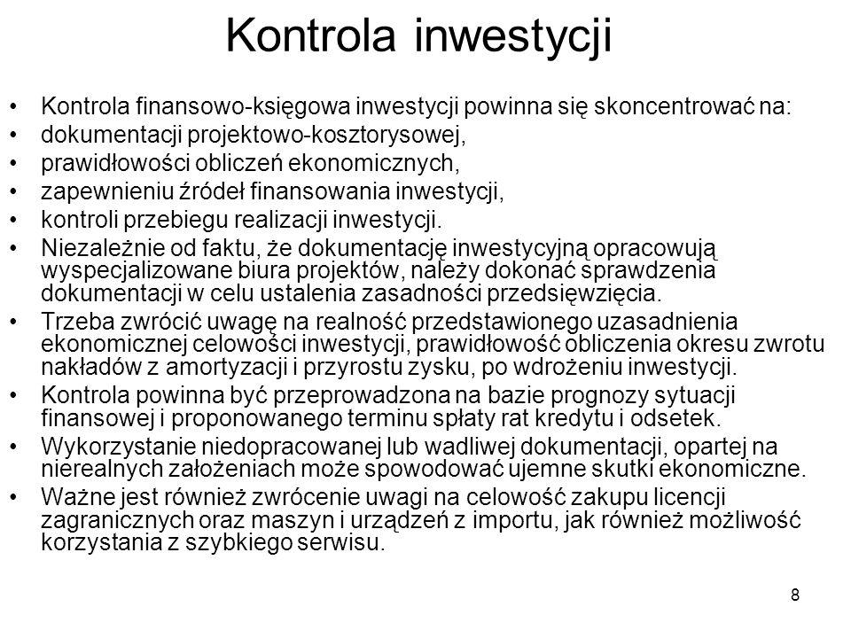 8 Kontrola inwestycji Kontrola finansowo-księgowa inwestycji powinna się skoncentrować na: dokumentacji projektowo-kosztorysowej, prawidłowości obliczeń ekonomicznych, zapewnieniu źródeł finansowania inwestycji, kontroli przebiegu realizacji inwestycji.