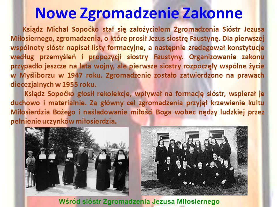Nowe Zgromadzenie Zakonne Wśród sióstr Zgromadzenia Jezusa Miłosiernego Ksiądz Michał Sopoćko stał się założycielem Zgromadzenia Sióstr Jezusa Miłosiernego, zgromadzenia, o które prosił Jezus siostrę Faustynę.
