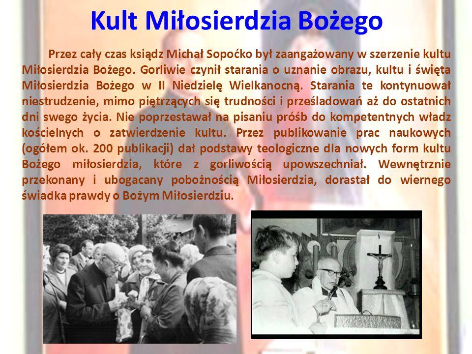 Kult Miłosierdzia Bożego Przez cały czas ksiądz Michał Sopoćko był zaangażowany w szerzenie kultu Miłosierdzia Bożego. Gorliwie czynił starania o uzna