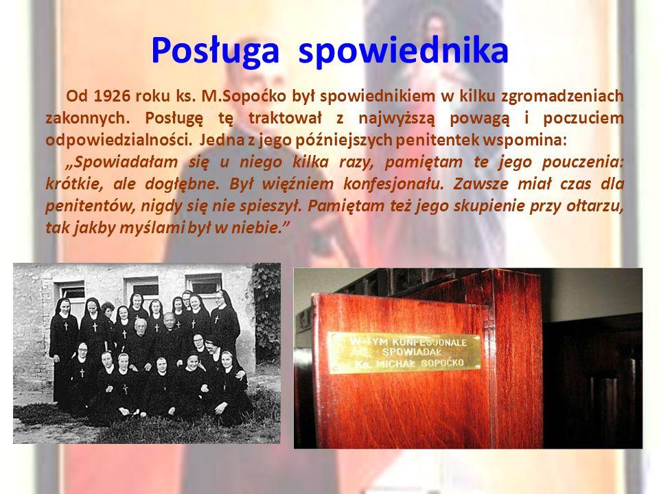 Posługa spowiednika Od 1926 roku ks. M.Sopoćko był spowiednikiem w kilku zgromadzeniach zakonnych. Posługę tę traktował z najwyższą powagą i poczuciem
