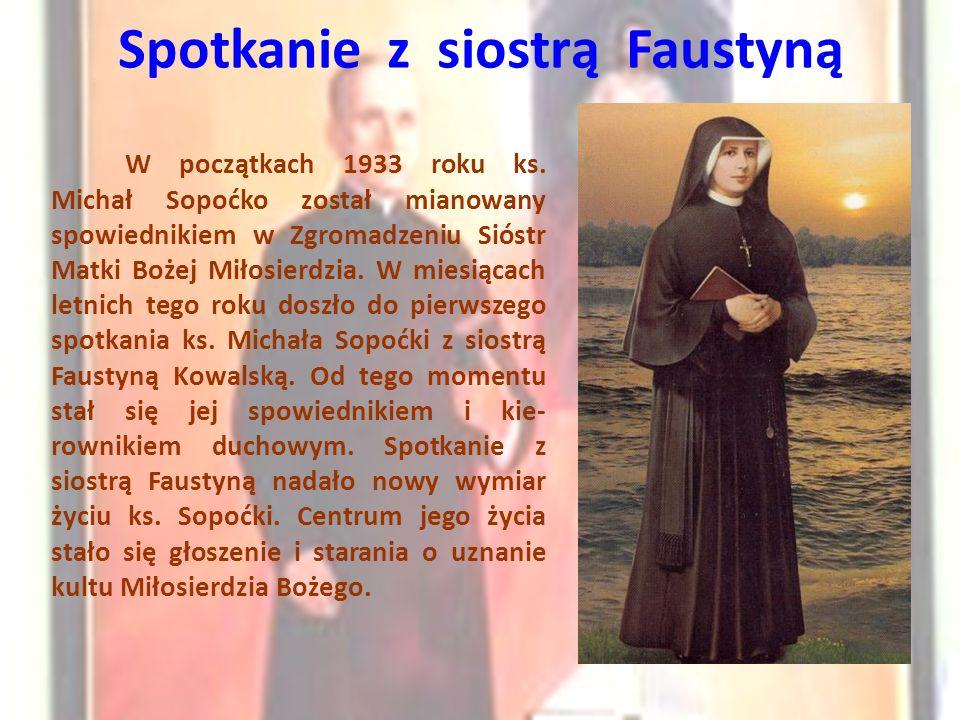 Spotkanie z siostrą Faustyną W początkach 1933 roku ks. Michał Sopoćko został mianowany spowiednikiem w Zgromadzeniu Sióstr Matki Bożej Miłosierdzia.
