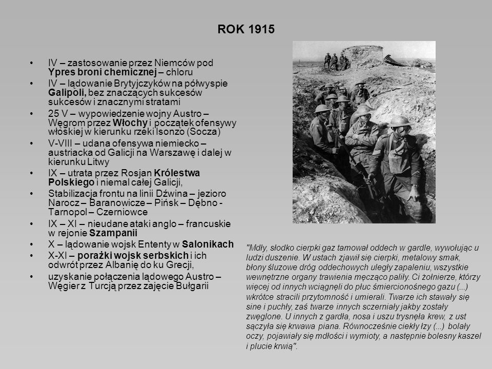 ROK 1915 IV – zastosowanie przez Niemców pod Ypres broni chemicznej – chloru IV – lądowanie Brytyjczyków na półwyspie Galipoli, bez znaczących sukcesów sukcesów i znacznymi stratami 25 V – wypowiedzenie wojny Austro – Węgrom przez Włochy i początek ofensywy włoskiej w kierunku rzeki Isonzo (Socza) V-VIII – udana ofensywa niemiecko – austriacka od Galicji na Warszawę i dalej w kierunku Litwy IX – utrata przez Rosjan Królestwa Polskiego i niemal całej Galicji, Stabilizacja frontu na linii Dźwina – jezioro Narocz – Baranowicze – Pińsk – Dębno - Tarnopol – Czerniowce IX – XI – nieudane ataki anglo – francuskie w rejonie Szampanii X – lądowanie wojsk Ententy w Salonikach X-XI – porażki wojsk serbskich i ich odwrót przez Albanię do ku Grecji, uzyskanie połączenia lądowego Austro – Węgier z Turcją przez zajęcie Bułgarii Mdły, słodko cierpki gaz tamował oddech w gardle, wywołując u ludzi duszenie.