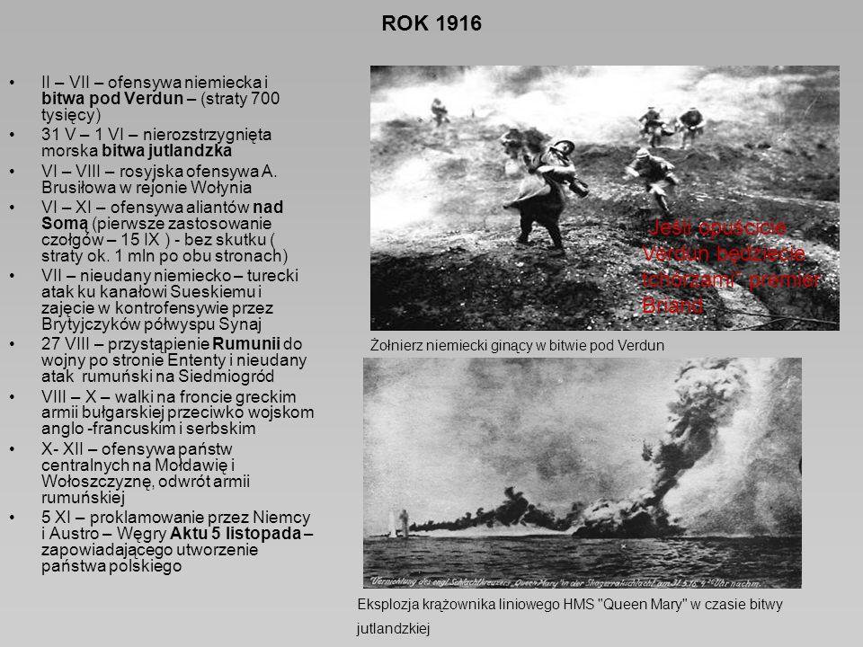ROK 1916 II – VII – ofensywa niemiecka i bitwa pod Verdun – (straty 700 tysięcy) 31 V – 1 VI – nierozstrzygnięta morska bitwa jutlandzka VI – VIII – rosyjska ofensywa A.