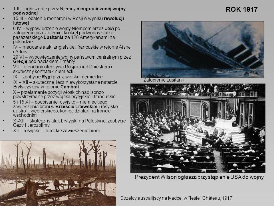 ROK 1917 1 II – ogłoszenie przez Niemcy nieograniczonej wojny podwodnej 15 III – obalenie monarchii w Rosji w wyniku rewolucji lutowej 6 IV – wypowiedzenie wojny Niemcom przez USA po zatopieniu przez niemiecki okręt podwodny statku pasażerskiego Lusitania ze 128 Amerykanami na pokładzie IV – nieudane ataki angielskie i francuskie w rejonie Aisne i Artois 29 VI – wypowiedzenie wojny państwom centralnym przez Grecję pod naciskiem Ententy VII – nieudana ofensywa Rosjan nad Dniestrem i skuteczny kontratak niemiecki IX – zdobycie Rygi przez wojska niemieckie IX – XII – skuteczne, lecz niewykorzystane natarcie Brytyjczyków w rejonie Cambrai X – przełamanie pozycji włoskich nad Isonzo powstrzymane przez wojska brytyjskie i francuskie 5 i 15 XI – podpisanie rosyjsko – niemieckiego zawieszenia broni w Brześciu Litewskim i rosyjsko – austro – węgierskiego, koniec działań na froncie wschodnim XI-XII – skuteczny atak brytyjski na Palestynę, zdobycie Gazy i Jerozolimy XII – rosyjsko – tureckie zawieszenie broni Strzelcy australijscy na kładce, w lesie Château, 1917 Prezydent Wilson ogłasza przystąpienie USA do wojny Zatopienie Lusitanii