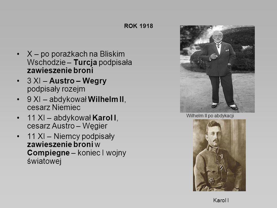 ROK 1918 X – po porażkach na Bliskim Wschodzie – Turcja podpisała zawieszenie broni 3 XI – Austro – Wegry podpisały rozejm 9 XI – abdykował Wilhelm II, cesarz Niemiec 11 XI – abdykował Karol I, cesarz Austro – Węgier 11 XI – Niemcy podpisały zawieszenie broni w Compiegne – koniec I wojny światowej Karol I Wilhelm II po abdykacji