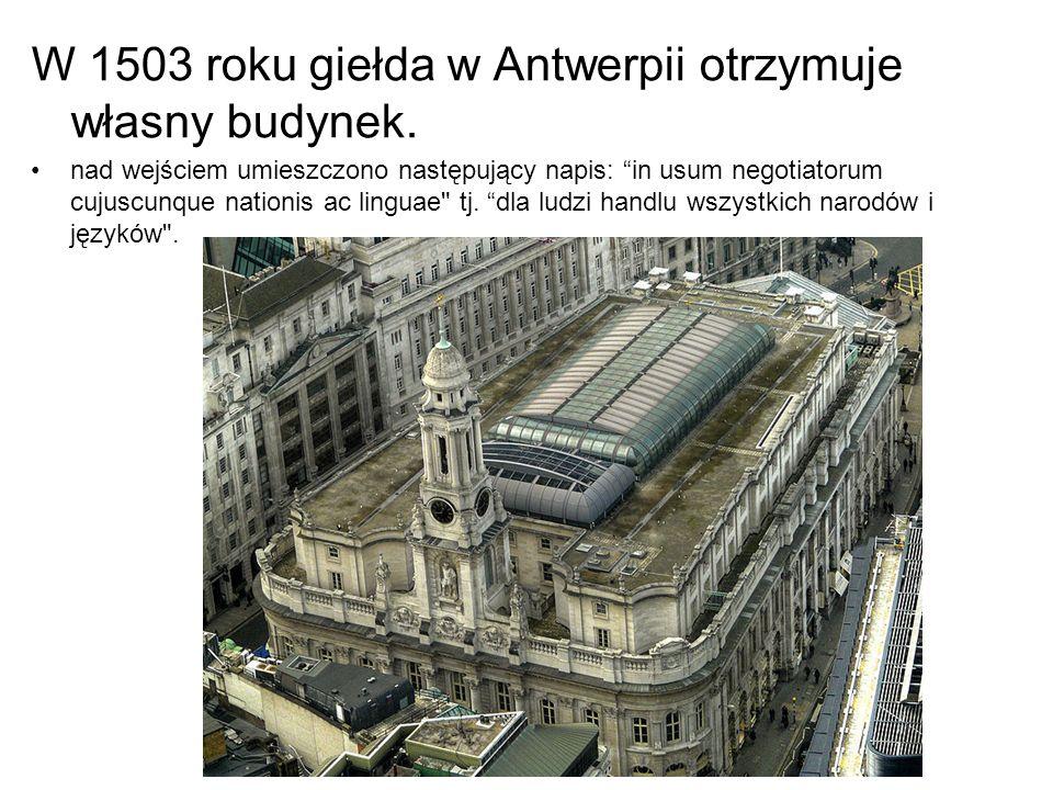 """W 1503 roku giełda w Antwerpii otrzymuje własny budynek. nad wejściem umieszczono następujący napis: """"in usum negotiatorum cujuscunque nationis ac lin"""