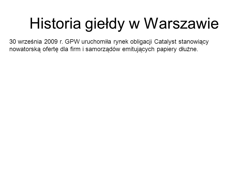 Historia giełdy w Warszawie 30 września 2009 r. GPW uruchomiła rynek obligacji Catalyst stanowiący nowatorską ofertę dla firm i samorządów emitujących