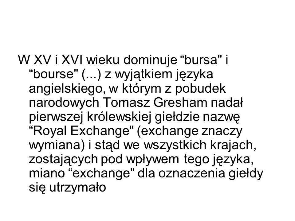 W XV i XVI wieku dominuje bursa i bourse (...) z wyjątkiem języka angielskiego, w którym z pobudek narodowych Tomasz Gresham nadał pierwszej królewskiej giełdzie nazwę Royal Exchange (exchange znaczy wymiana) i stąd we wszystkich krajach, zostających pod wpływem tego języka, miano exchange dla oznaczenia giełdy się utrzymało