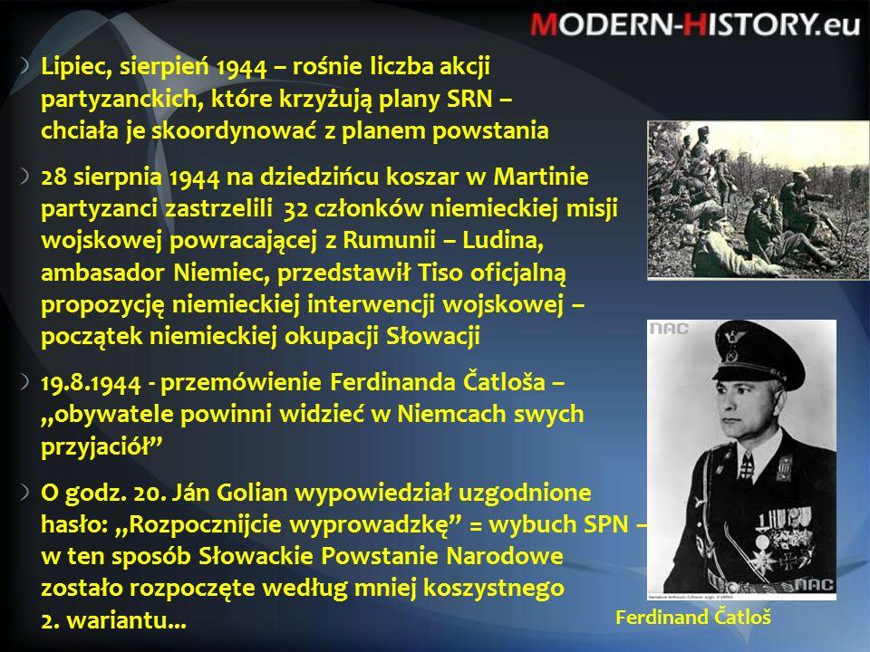 """Lipiec, sierpień 1944 – rośnie liczba akcji partyzanckich, które krzyżują plany SRN – chciała je skoordynować z planem powstania 28 sierpnia 1944 na dziedzińcu koszar w Martinie partyzanci zastrzelili 32 członków niemieckiej misji wojskowej powracającej z Rumunii – Ludina, ambasador Niemiec, przedstawił Tiso oficjalną propozycję niemieckiej interwencji wojskowej – początek niemieckiej okupacji Słowacji 19.8.1944 - przemówienie Ferdinanda Čatloša – """"obywatele powinni widzieć w Niemcach swych przyjaciół O godz."""