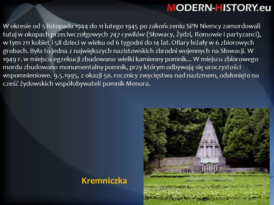 Kremniczka W okresie od 5 listopada 1944 do 11 lutego 1945 po zakończeniu SPN Niemcy zamordowali tutaj w okopach przeciwczołgowych 747 cywilów (Słowacy, Żydzi, Romowie i partyzanci), w tym 211 kobiet i 58 dzieci w wieku od 6 tygodni do 14 lat.