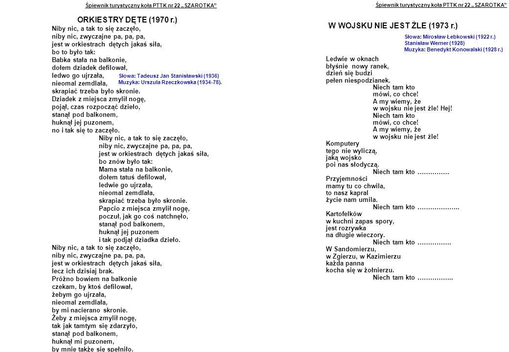 """Śpiewnik turystyczny koła PTTK nr 22 """"SZAROTKA ORKIESTRY DĘTE (1970 r.) Niby nic, a tak to się zaczęło, niby nic, zwyczajne pa, pa, pa, jest w orkiestrach dętych jakaś siła, bo to było tak: Babka stała na balkonie, dołem dziadek defilował, ledwo go ujrzała, nieomal zemdlała, skrapiać trzeba było skronie."""