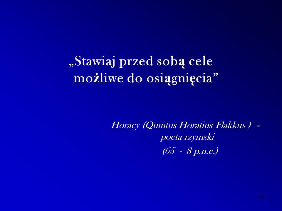 """""""Stawiaj przed sob ą cele mo ż liwe do osi ą gni ę cia Horacy (Quintus Horatius Flakkus ) – poeta rzymski (65 - 8 p.n.e.) 41"""