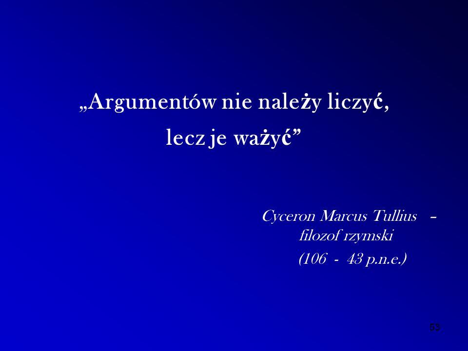 """""""Argumentów nie nale ż y liczy ć, lecz je wa ż y ć Cyceron Marcus Tullius – filozof rzymski (106 - 43 p.n.e.) 53"""