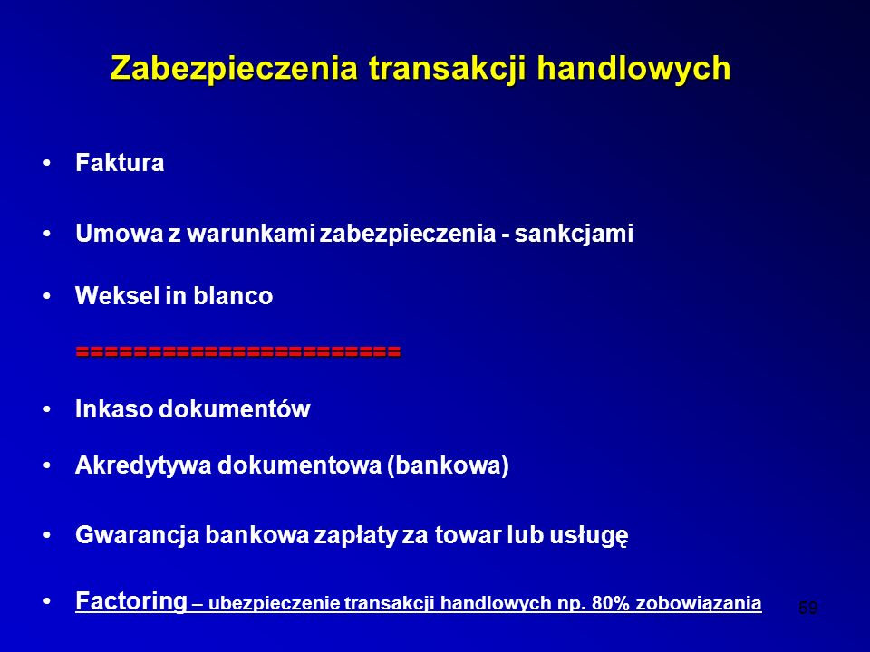 59 Zabezpieczenia transakcji handlowych Faktura Umowa z warunkami zabezpieczenia - sankcjami Weksel in blanco======================= Inkaso dokumentów Akredytywa dokumentowa (bankowa) Gwarancja bankowa zapłaty za towar lub usługę Factoring – ubezpieczenie transakcji handlowych np.