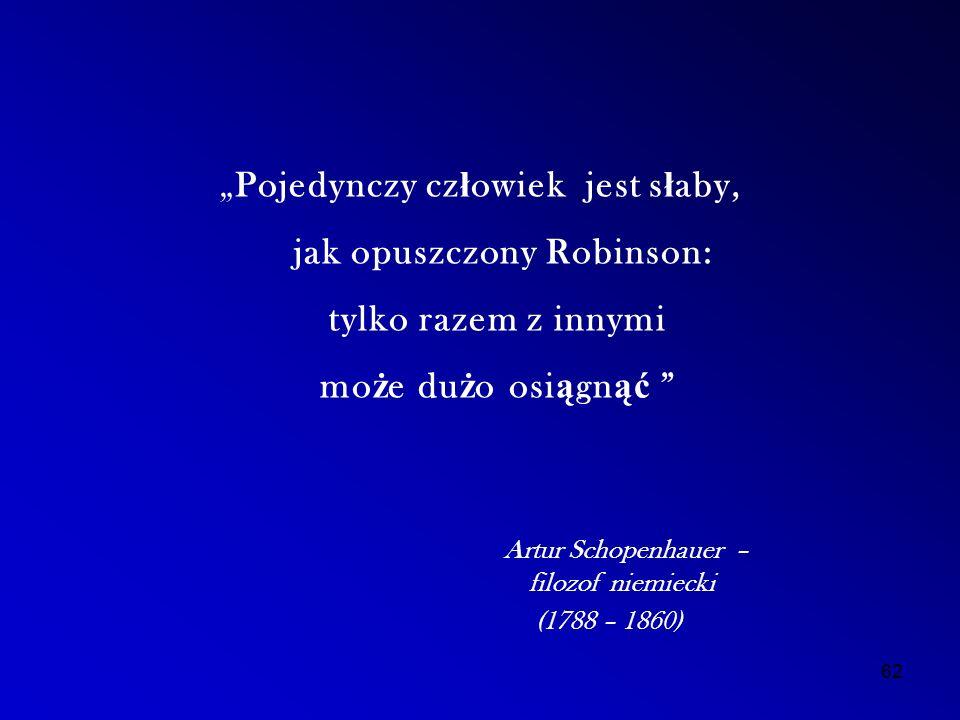 """""""Pojedynczy cz ł owiek jest s ł aby, jak opuszczony Robinson: tylko razem z innymi mo ż e du ż o osi ą gn ąć Artur Schopenhauer – filozof niemiecki (1788 – 1860) 62"""