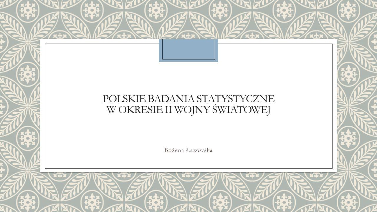 POLSKIE BADANIA STATYSTYCZNE W OKRESIE II WOJNY ŚWIATOWEJ Bożena Łazowska