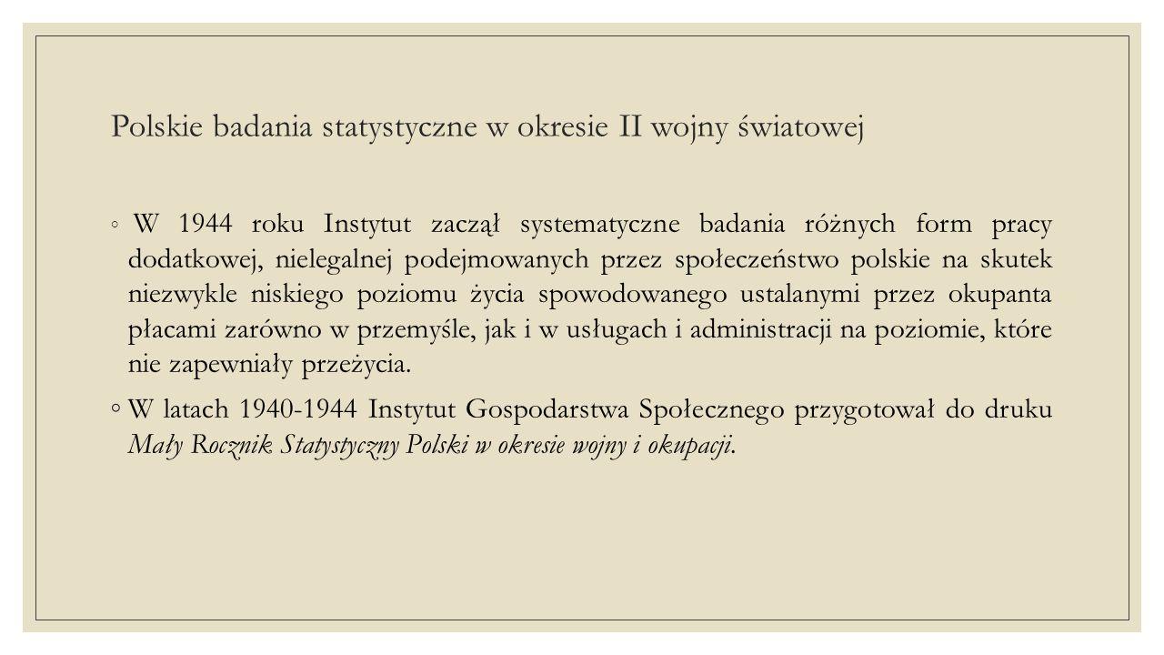 Polskie badania statystyczne w okresie II wojny światowej ◦ W 1944 roku Instytut zaczął systematyczne badania różnych form pracy dodatkowej, nielegalnej podejmowanych przez społeczeństwo polskie na skutek niezwykle niskiego poziomu życia spowodowanego ustalanymi przez okupanta płacami zarówno w przemyśle, jak i w usługach i administracji na poziomie, które nie zapewniały przeżycia.
