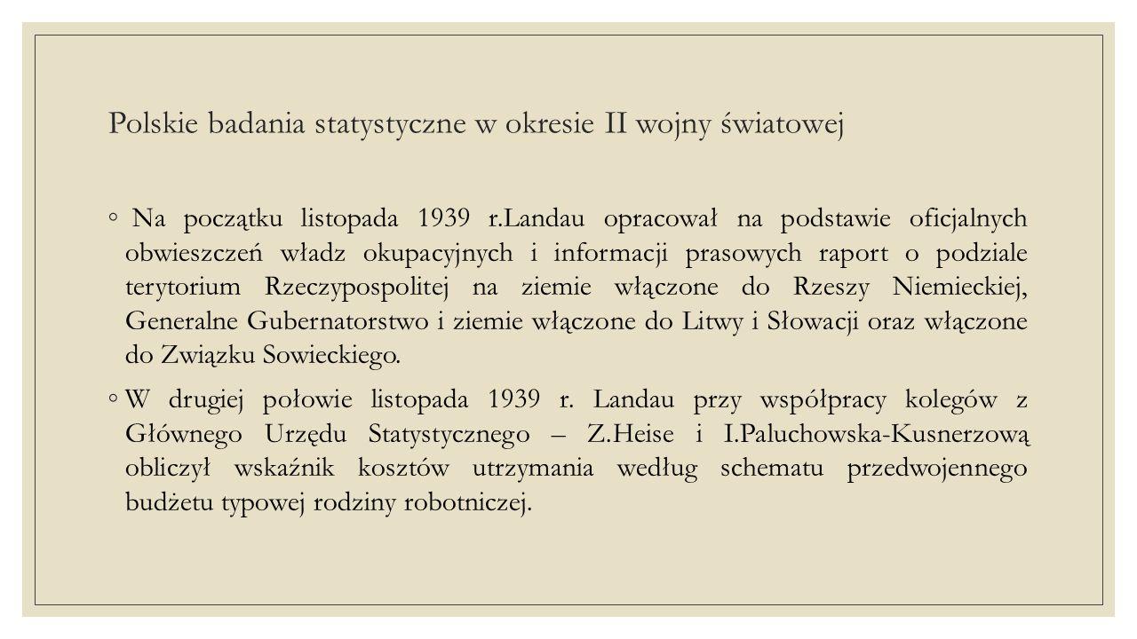 Polskie badania statystyczne w okresie II wojny światowej ◦ Na początku listopada 1939 r.Landau opracował na podstawie oficjalnych obwieszczeń władz okupacyjnych i informacji prasowych raport o podziale terytorium Rzeczypospolitej na ziemie włączone do Rzeszy Niemieckiej, Generalne Gubernatorstwo i ziemie włączone do Litwy i Słowacji oraz włączone do Związku Sowieckiego.