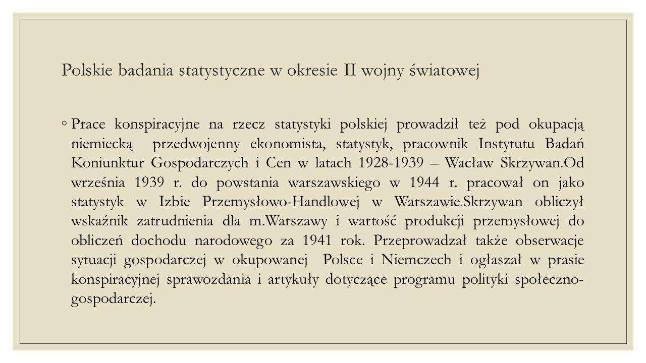Polskie badania statystyczne w okresie II wojny światowej ◦Prace konspiracyjne na rzecz statystyki polskiej prowadził też pod okupacją niemiecką przedwojenny ekonomista, statystyk, pracownik Instytutu Badań Koniunktur Gospodarczych i Cen w latach 1928-1939 – Wacław Skrzywan.Od września 1939 r.