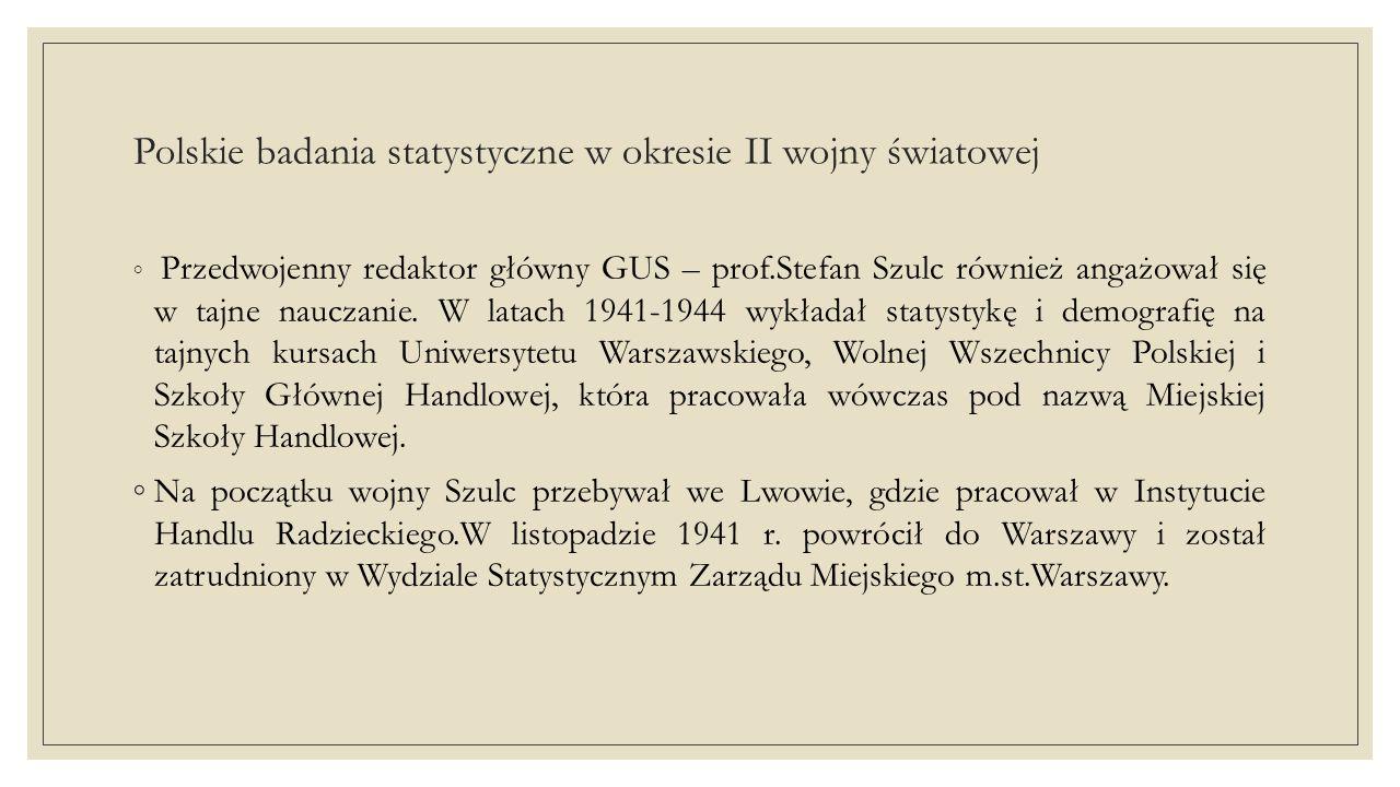 Polskie badania statystyczne w okresie II wojny światowej ◦ Przedwojenny redaktor główny GUS – prof.Stefan Szulc również angażował się w tajne nauczanie.