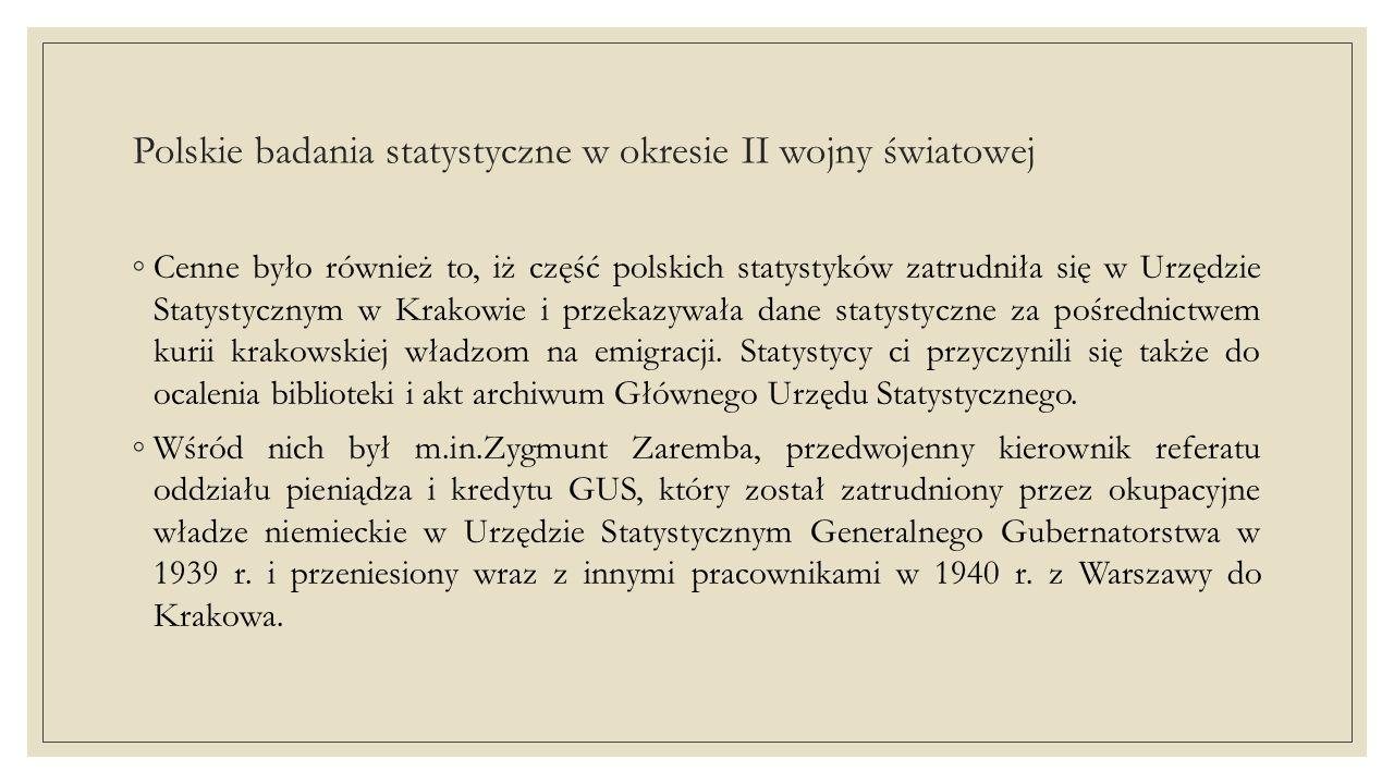 Polskie badania statystyczne w okresie II wojny światowej ◦Cenne było również to, iż część polskich statystyków zatrudniła się w Urzędzie Statystycznym w Krakowie i przekazywała dane statystyczne za pośrednictwem kurii krakowskiej władzom na emigracji.