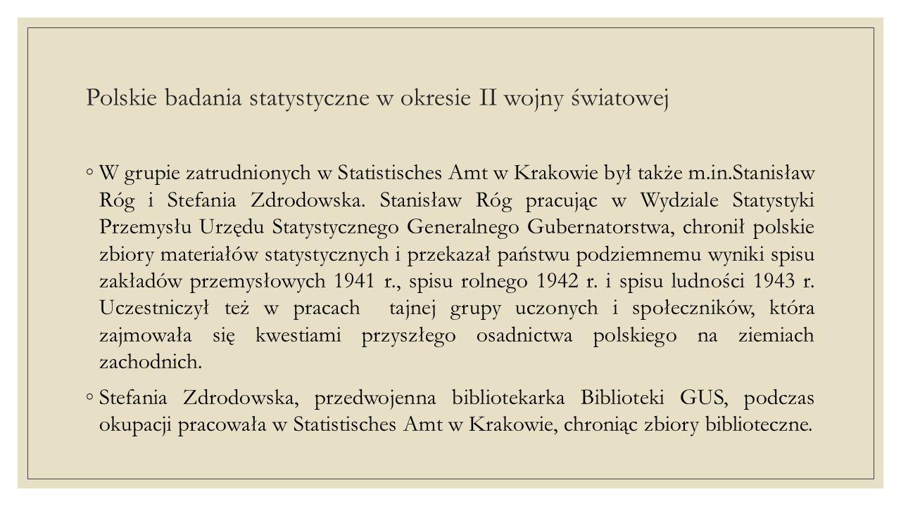 Polskie badania statystyczne w okresie II wojny światowej ◦W grupie zatrudnionych w Statistisches Amt w Krakowie był także m.in.Stanisław Róg i Stefania Zdrodowska.