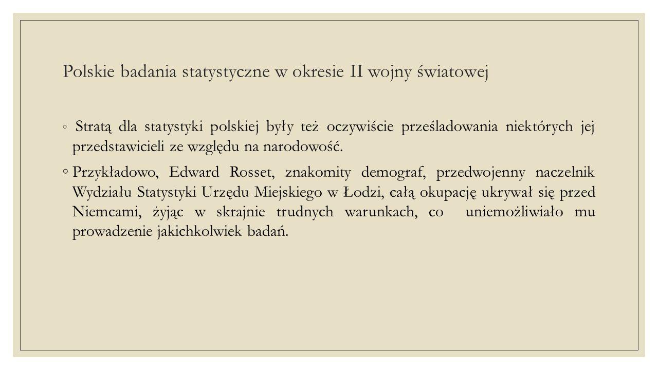 Polskie badania statystyczne w okresie II wojny światowej ◦ Stratą dla statystyki polskiej były też oczywiście prześladowania niektórych jej przedstawicieli ze względu na narodowość.