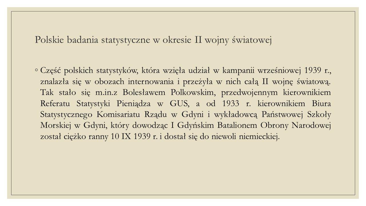 Polskie badania statystyczne w okresie II wojny światowej ◦Część polskich statystyków, która wzięła udział w kampanii wrześniowej 1939 r., znalazła się w obozach internowania i przeżyła w nich całą II wojnę światową.
