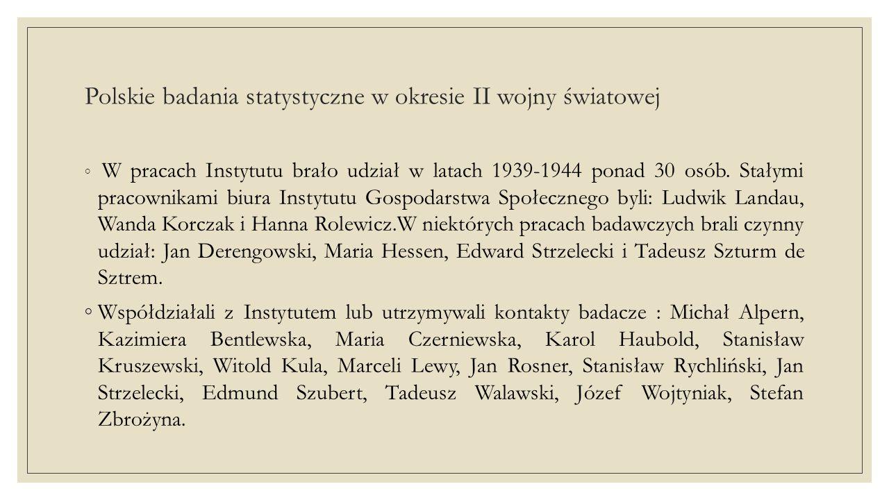 Polskie badania statystyczne w okresie II wojny światowej ◦ W pracach Instytutu brało udział w latach 1939-1944 ponad 30 osób.