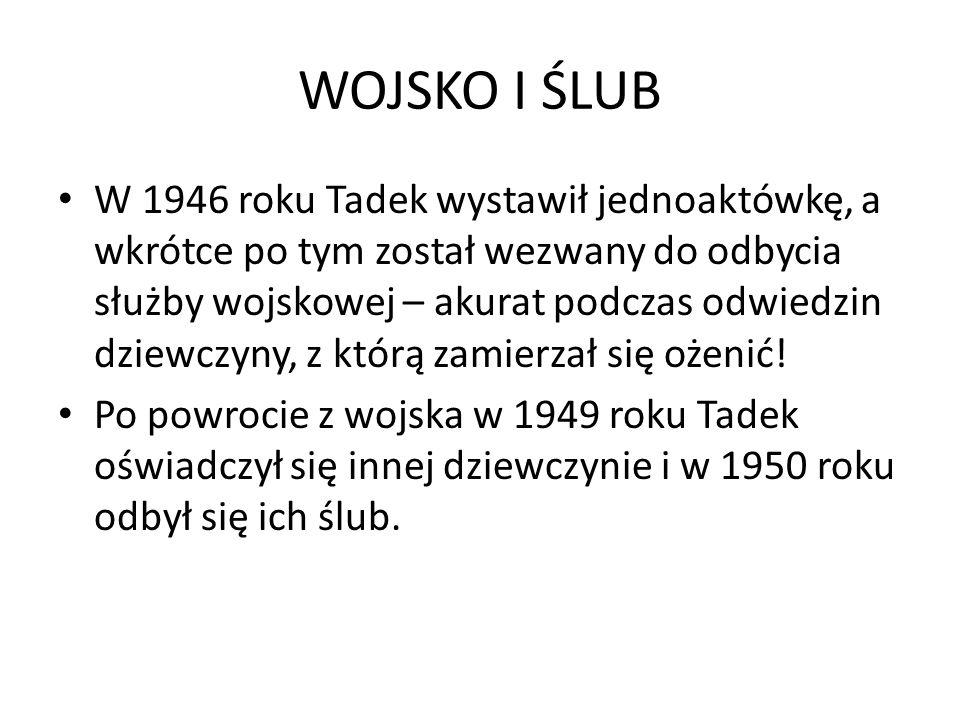 WOJSKO I ŚLUB W 1946 roku Tadek wystawił jednoaktówkę, a wkrótce po tym został wezwany do odbycia służby wojskowej – akurat podczas odwiedzin dziewczyny, z którą zamierzał się ożenić.