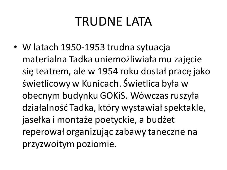 TRUDNE LATA W latach 1950-1953 trudna sytuacja materialna Tadka uniemożliwiała mu zajęcie się teatrem, ale w 1954 roku dostał pracę jako świetlicowy w Kunicach.