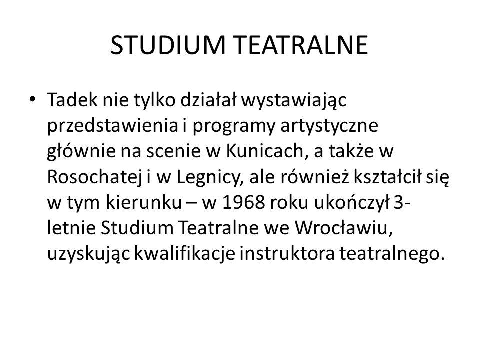 STUDIUM TEATRALNE Tadek nie tylko działał wystawiając przedstawienia i programy artystyczne głównie na scenie w Kunicach, a także w Rosochatej i w Legnicy, ale również kształcił się w tym kierunku – w 1968 roku ukończył 3- letnie Studium Teatralne we Wrocławiu, uzyskując kwalifikacje instruktora teatralnego.