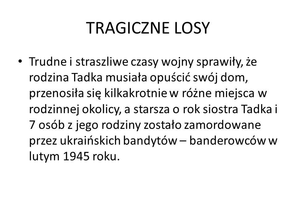TRAGICZNE LOSY Trudne i straszliwe czasy wojny sprawiły, że rodzina Tadka musiała opuścić swój dom, przenosiła się kilkakrotnie w różne miejsca w rodzinnej okolicy, a starsza o rok siostra Tadka i 7 osób z jego rodziny zostało zamordowane przez ukraińskich bandytów – banderowców w lutym 1945 roku.