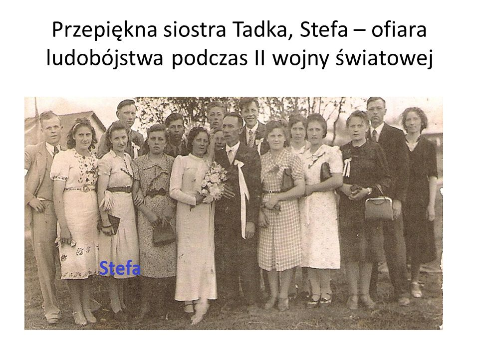 Przepiękna siostra Tadka, Stefa – ofiara ludobójstwa podczas II wojny światowej