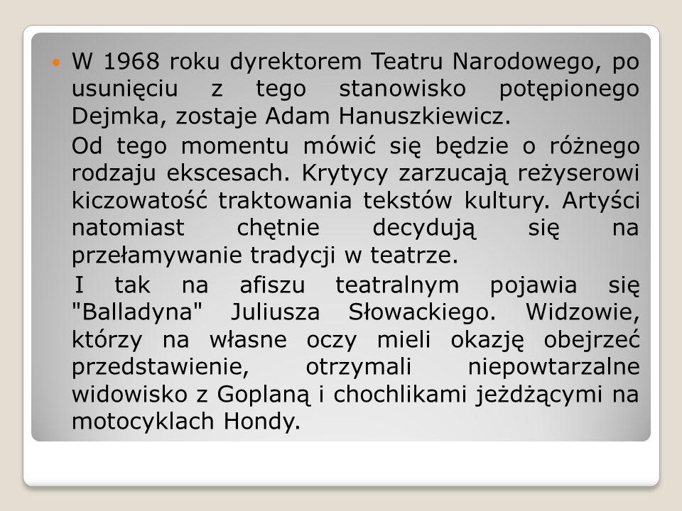 W 1968 roku dyrektorem Teatru Narodowego, po usunięciu z tego stanowisko potępionego Dejmka, zostaje Adam Hanuszkiewicz.