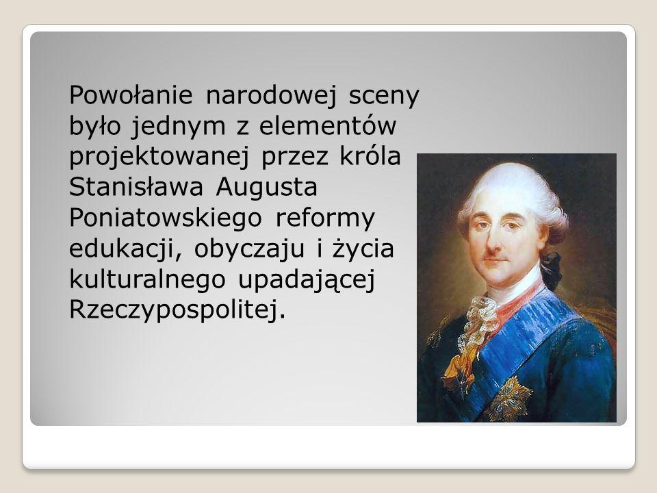 Powołanie narodowej sceny było jednym z elementów projektowanej przez króla Stanisława Augusta Poniatowskiego reformy edukacji, obyczaju i życia kulturalnego upadającej Rzeczypospolitej.