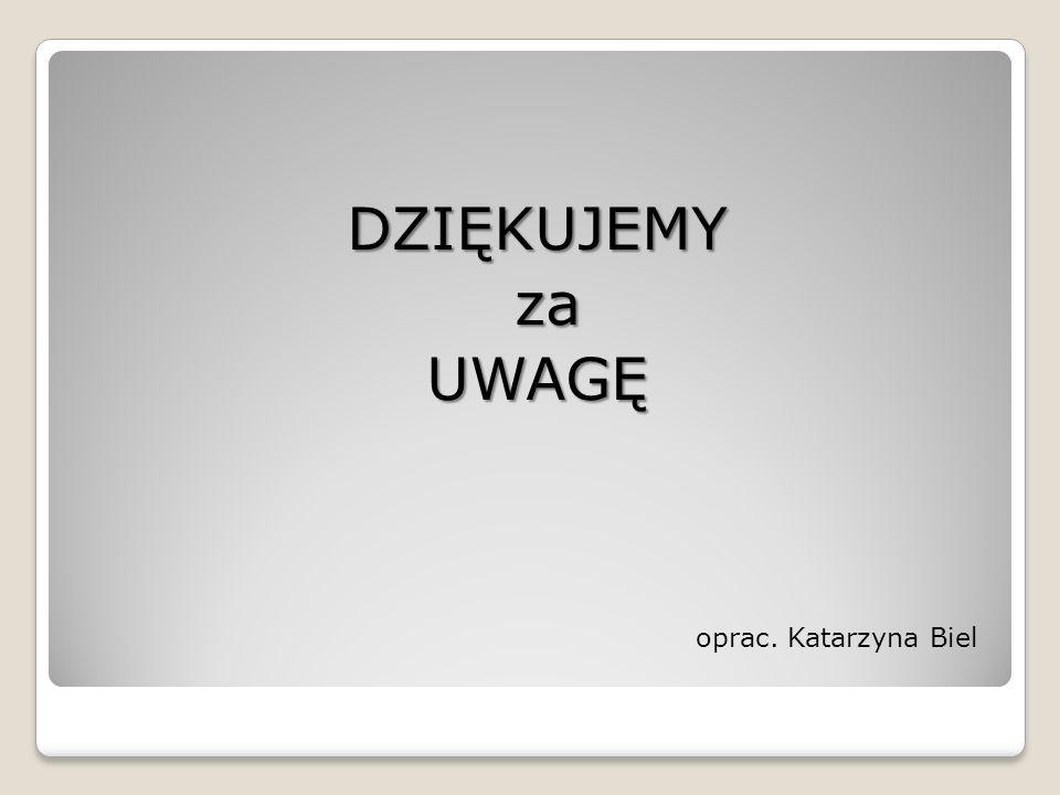 oprac. Katarzyna Biel DZIĘKUJEMY za zaUWAGĘ