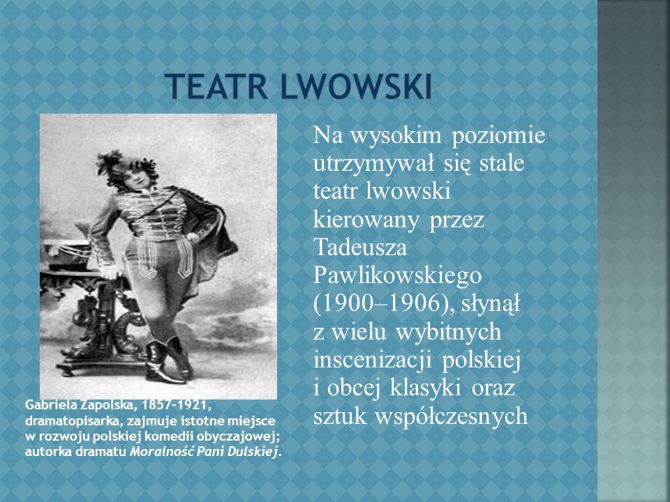 Na wysokim poziomie utrzymywał się stale teatr lwowski kierowany przez Tadeusza Pawlikowskiego (1900–1906), słynął z wielu wybitnych inscenizacji polskiej i obcej klasyki oraz sztuk współczesnych Gabriela Zapolska, 1857–1921, dramatopisarka, zajmuje istotne miejsce w rozwoju polskiej komedii obyczajowej; autorka dramatu Moralność Pani Dulskiej.