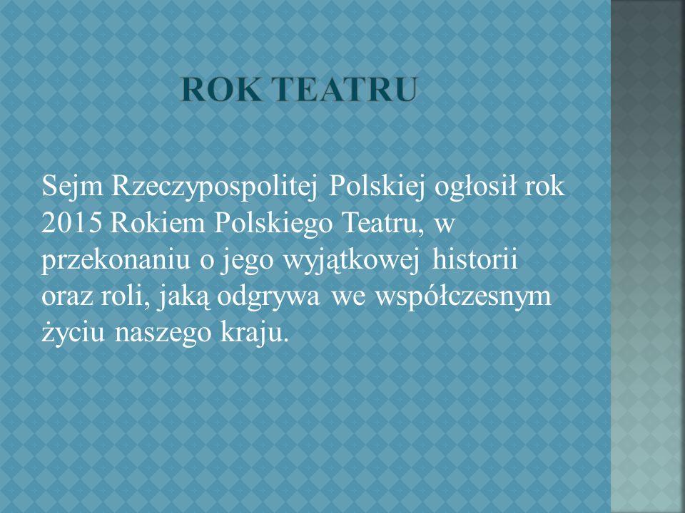 Sejm Rzeczypospolitej Polskiej ogłosił rok 2015 Rokiem Polskiego Teatru, w przekonaniu o jego wyjątkowej historii oraz roli, jaką odgrywa we współczesnym życiu naszego kraju.