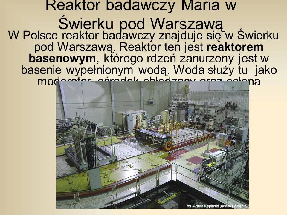 Reaktor badawczy Maria w Świerku pod Warszawą W Polsce reaktor badawczy znajduje się w Świerku pod Warszawą.