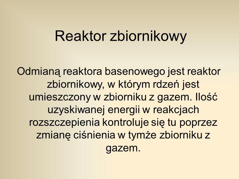 Reaktor zbiornikowy Odmianą reaktora basenowego jest reaktor zbiornikowy, w którym rdzeń jest umieszczony w zbiorniku z gazem.
