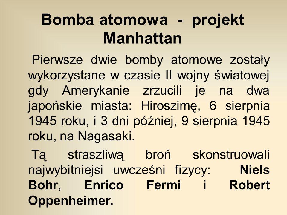 Bomba atomowa - projekt Manhattan Pierwsze dwie bomby atomowe zostały wykorzystane w czasie II wojny światowej gdy Amerykanie zrzucili je na dwa japońskie miasta: Hiroszimę, 6 sierpnia 1945 roku, i 3 dni później, 9 sierpnia 1945 roku, na Nagasaki.